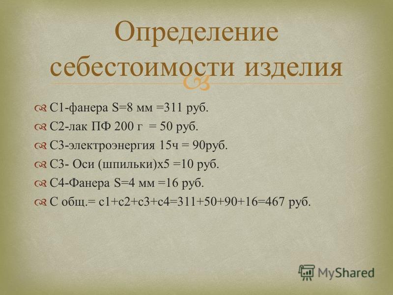 C1- фанера S=8 мм =311 руб. С 2- лак ПФ 200 г = 50 руб. С 3- электроэнергия 15 ч = 90 руб. С 3- Оси ( шпильки )x5 =10 руб. С 4- Фанера S=4 мм =16 руб. С общ.= с 1+ с 2+ с 3+ с 4=311+50+90+16=467 руб. Определение себестоимости изделия