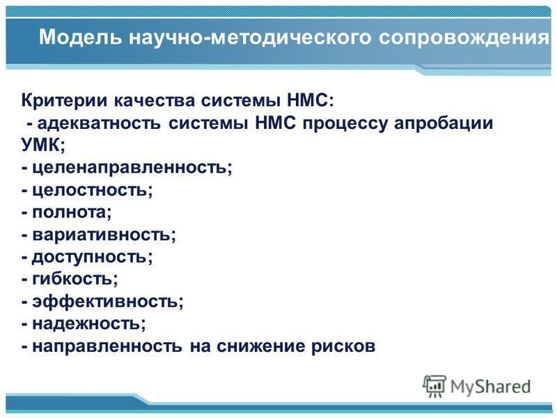 Критерии качества системы НМС: - адекватность системы НМС процессу апробации УМК; - целенаправленность; - целостность; - полнота; - вариативность; - доступность; - гибкость; - эффективность; - надежность; - направленность на снижение рисков Модель на