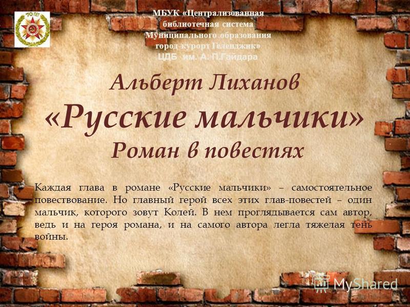 Альберт Лиханов «Русские мальчики» Роман в повестях Каждая глава в романе «Русские мальчики» – самостоятельное повествование. Но главный герой всех этих глав-повестей – один мальчик, которого зовут Колей. В нем проглядывается сам автор, ведь и на гер