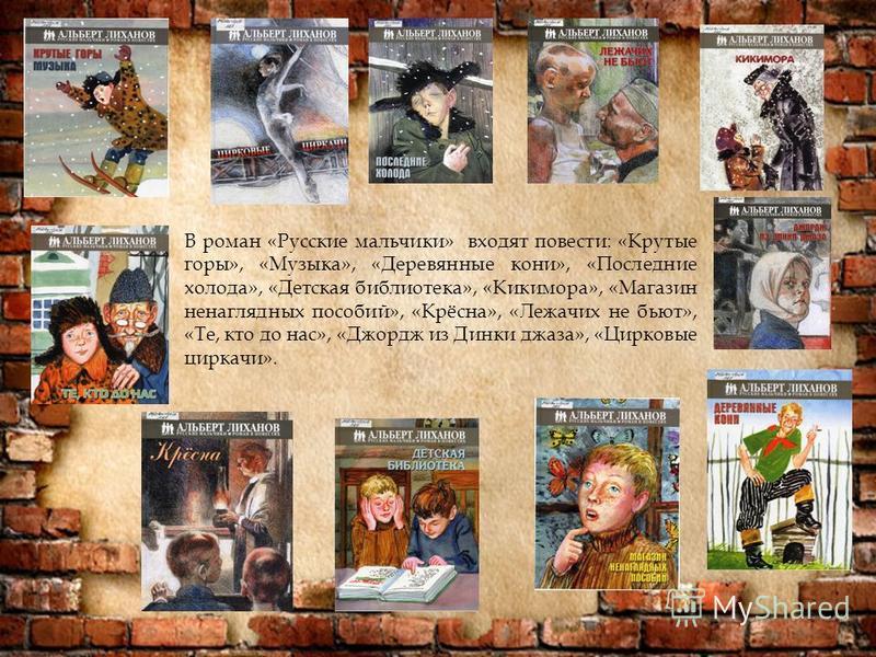 В роман «Русские мальчики» входят повести: «Крутые горы», «Музыка», «Деревянные кони», «Последние холода», «Детская библиотека», «Кикимора», «Магазин ненаглядных пособий», «Крёсна», «Лежачих не бьют», «Те, кто до нас», «Джордж из Динки джаза», «Цирко