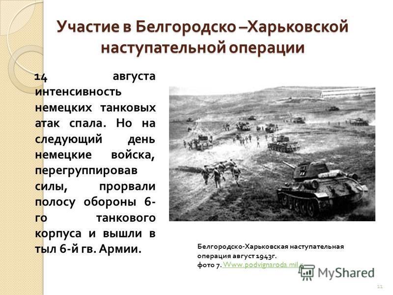 Участие в Белгородско – Харьковской наступательной операции 14 августа интенсивность немецких танковых атак спала. Но на следующий день немецкие войска, перегруппировав силы, прорвали полосу обороны 6- го танкового корпуса и вышли в тыл 6- й гв. Арми