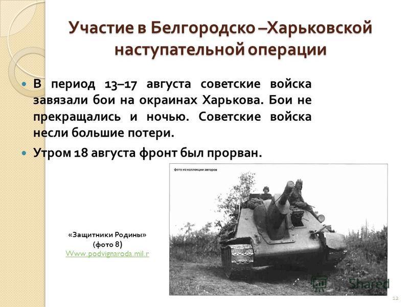 Участие в Белгородско – Харьковской наступательной операции В период 13–17 августа советские войска завязали бои на окраинах Харькова. Бои не прекращались и ночью. Советские войска несли большие потери. Утром 18 августа фронт был прорван. 12 «Защитни