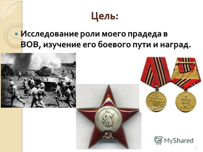 Цель : Исследование роли моего прадеда в ВОВ, изучение его боевого пути и наград. 3