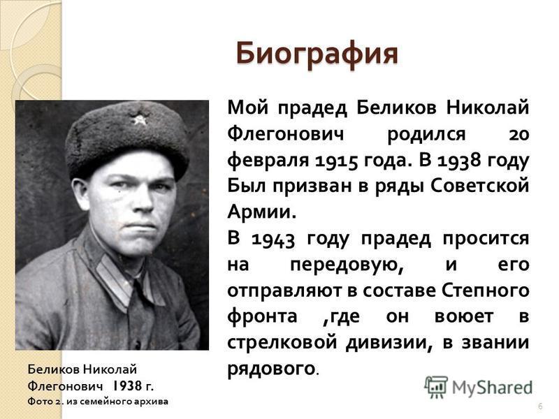 Биография Мой прадед Беликов Николай Флегонович родился 20 февраля 1915 года. В 1938 году Был призван в ряды Советской Армии. В 1943 году прадед просится на передовую, и его отправляют в составе Степного фронта,где он воюет в стрелковой дивизии, в зв