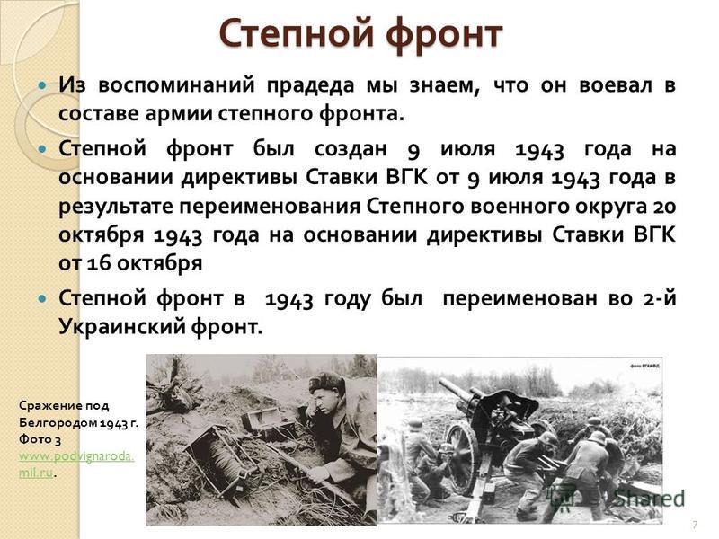 Степной фронт Из воспоминаний прадеда мы знаем, что он воевал в составе армии степного фронта. Степной фронт был создан 9 июля 1943 года на основании директивы Ставки ВГК от 9 июля 1943 года в результате переименования Степного военного округа 20 окт