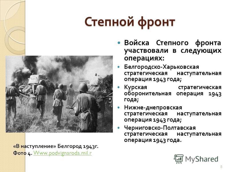 Степной фронт Войска Степного фронта участвовали в следующих операциях : Белгородско - Харьковская стратегическая наступательная операция 1943 года ; Курская стратегическая оборонительная операция 1943 года ; Нижне - днепровская стратегическая наступ