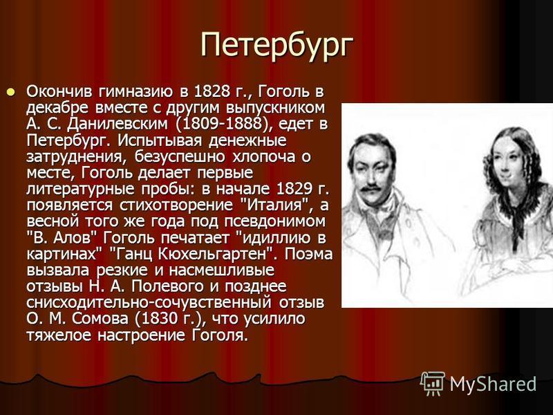 Петербург Окончив гимназию в 1828 г., Гоголь в декабре вместе с другим выпускником А. С. Данилевским (1809-1888), едет в Петербург. Испытывая денежные затруднения, безуспешно хлопоча о месте, Гоголь делает первые литературные пробы: в начале 1829 г.