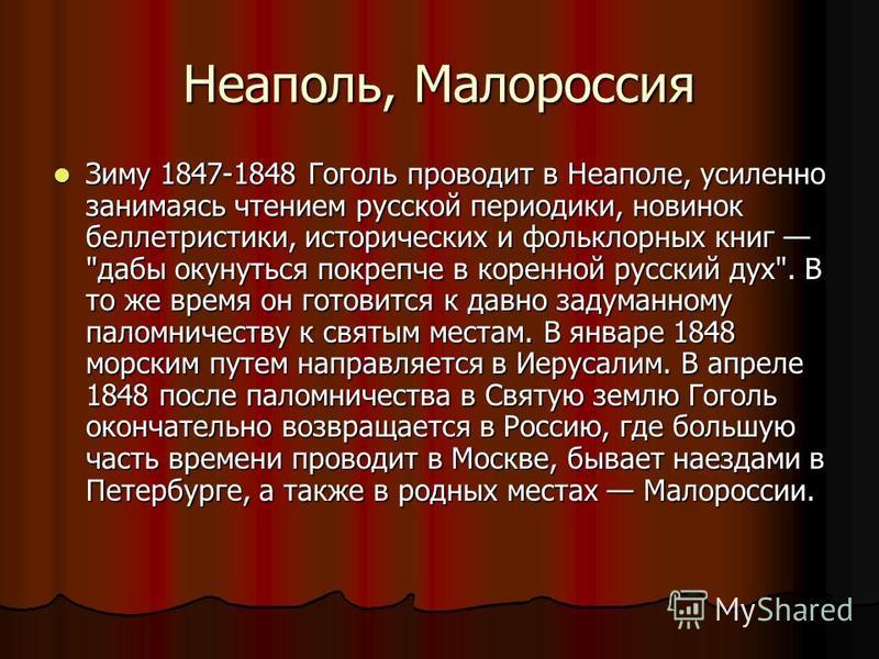 Неаполь, Малороссия Зиму 1847-1848 Гоголь проводит в Неаполе, усиленно занимаясь чтением русской периодики, новинок беллетристики, исторических и фольклорных книг