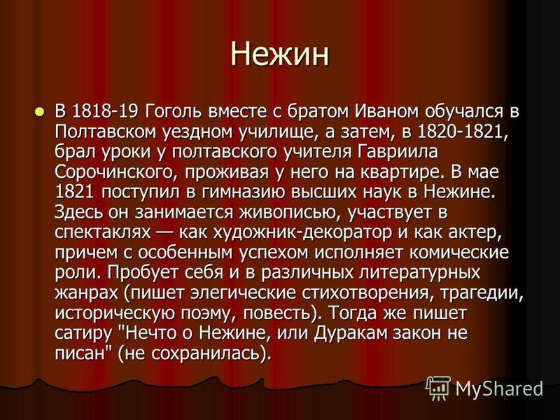 Нежин В 1818-19 Гоголь вместе с братом Иваном обучался в Полтавском уездном училище, а затем, в 1820-1821, брал уроки у полтавского учителя Гавриила Сорочинского, проживая у него на квартире. В мае 1821 поступил в гимназию высших наук в Нежине. Здесь