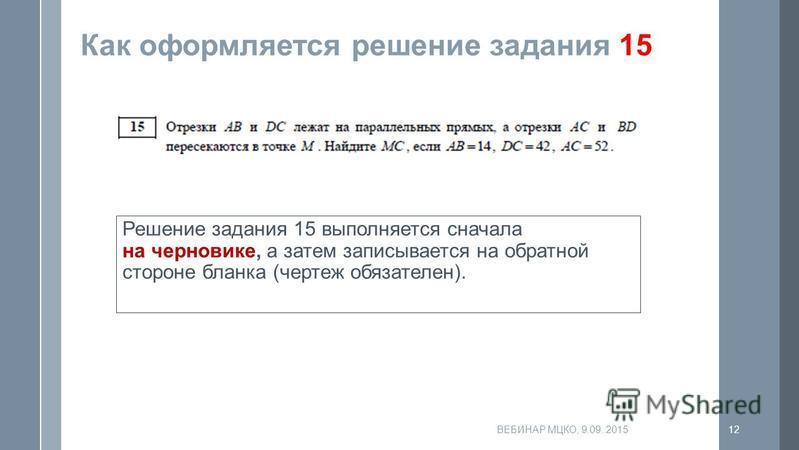 Как оформляется решение задания 15 Решение задания 15 выполняется сначала на черновике, а затем записывается на обратной стороне бланка (чертеж обязателен). ВЕБИНАР МЦКО, 9.09..201512