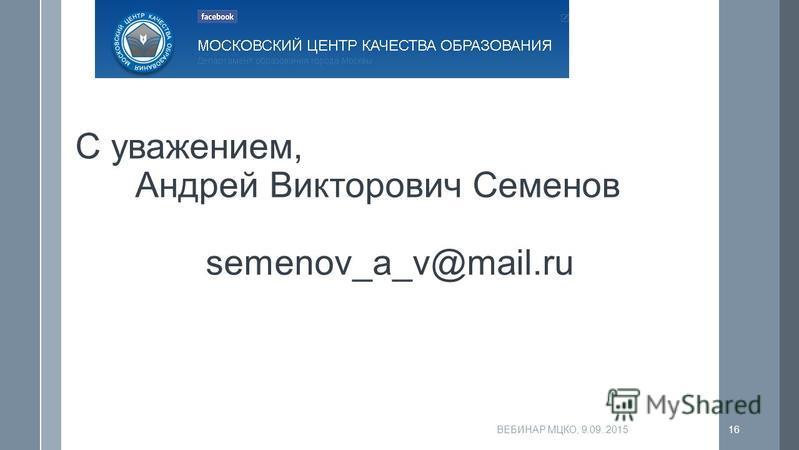 ВЕБИНАР МЦКО, 9.09..201516 С уважением, Андрей Викторович Семенов semenov_a_v@mail.ru