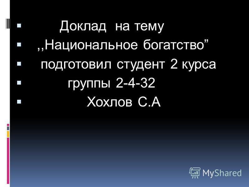 Доклад на тему,,Национальное богатство подготовил студент 2 курса группы 2-4-32 Хохлов С.А