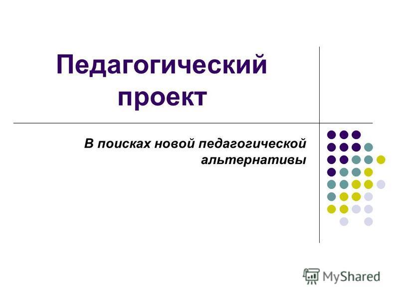 Педагогический проект В поисках новой педагогической альтернативы