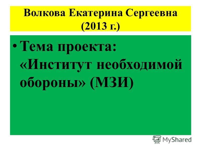 Волкова Екатерина Сергеевна (2013 г.) Тема проекта: «Институт необходимой обороны» (МЗИ)