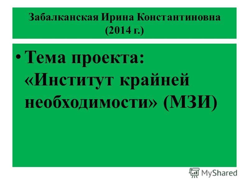 Забалканская Ирина Константиновна (2014 г.) Тема проекта: «Институт крайней необходимости» (МЗИ)