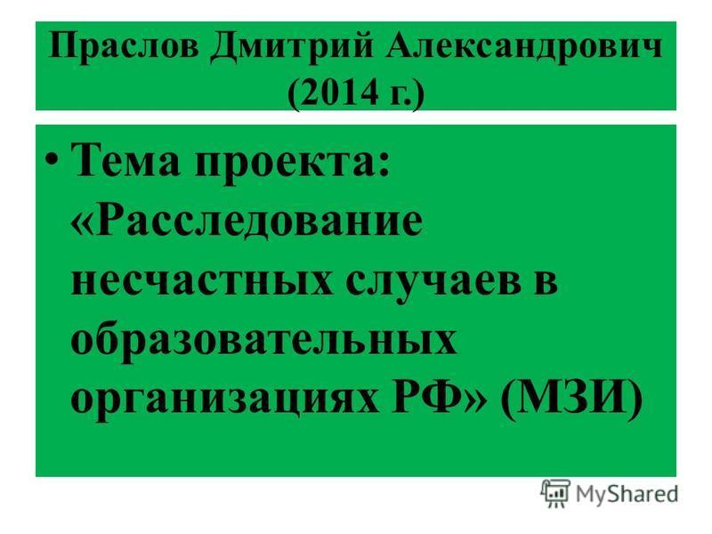 Праслов Дмитрий Александрович (2014 г.) Тема проекта: «Расследование несчастных случаев в образовательных организациях РФ» (МЗИ)