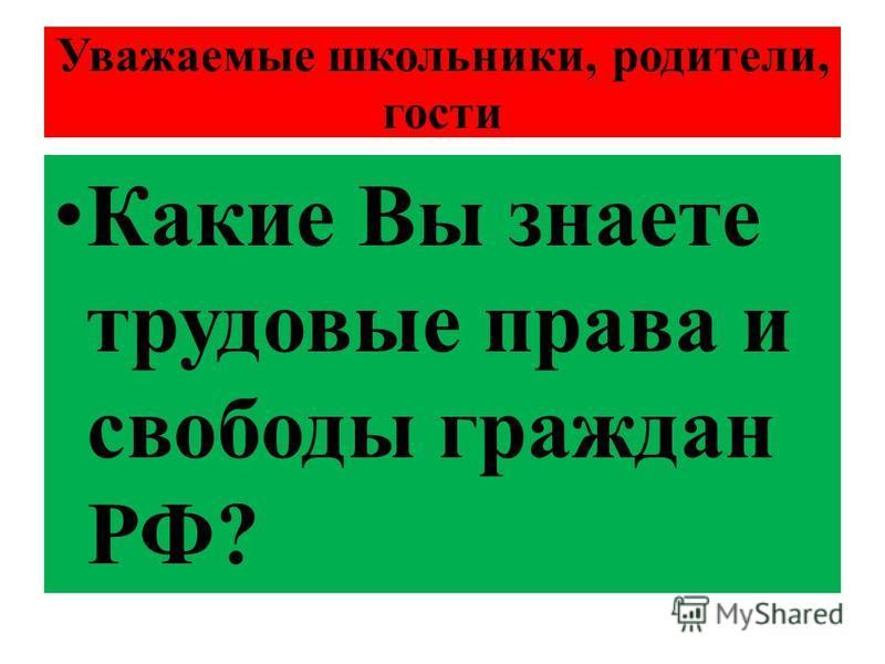 Уважаемые школьники, родители, гости Какие Вы знаете трудовые права и свободы граждан РФ?