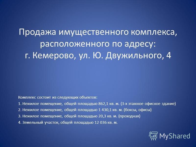 Продажа имущественного комплекса, расположенного по адресу: г. Кемерово, ул. Ю. Двужильного, 4 Комплекс состоит из следующих объектов: 1. Нежилое помещение, общей площадью 862,1 кв. м. (3-х этажное офисное здание) 2. Нежилое помещение, общей площадью