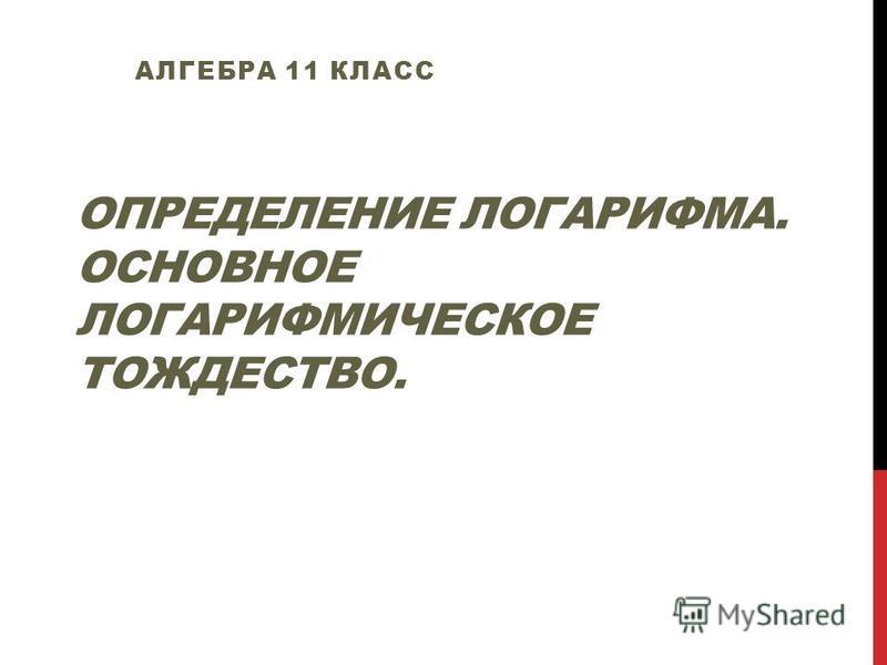 ОПРЕДЕЛЕНИЕ ЛОГАРИФМА. ОСНОВНОЕ ЛОГАРИФМИЧЕСКОЕ ТОЖДЕСТВО. АЛГЕБРА 11 КЛАСС