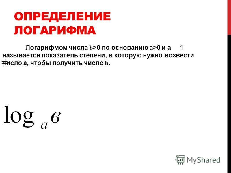 ОПРЕДЕЛЕНИЕ ЛОГАРИФМА Логарифмом числа b >0 по основанию а>0 и а 1 называется показатель степени, в которую нужно возвести число а, чтобы получить число b.