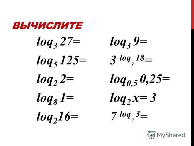 ВЫЧИСЛИТЕ loq 3 27= loq 5 125= loq 2 2= loq 8 1= loq 2 16= loq 3 9= 3 loq 3 18 = loq 0,5 0,25= loq 2 х= 3 7 loq 7 3 =