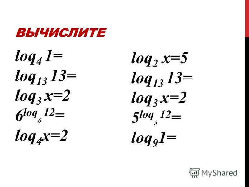 ВЫЧИСЛИТЕ loq 4 1= loq 13 13= loq 3 х=2 6 loq 6 12 = loq 4 х=2 loq 2 х=5 loq 13 13= loq 3 х=2 5 loq 5 12 = loq 9 1=