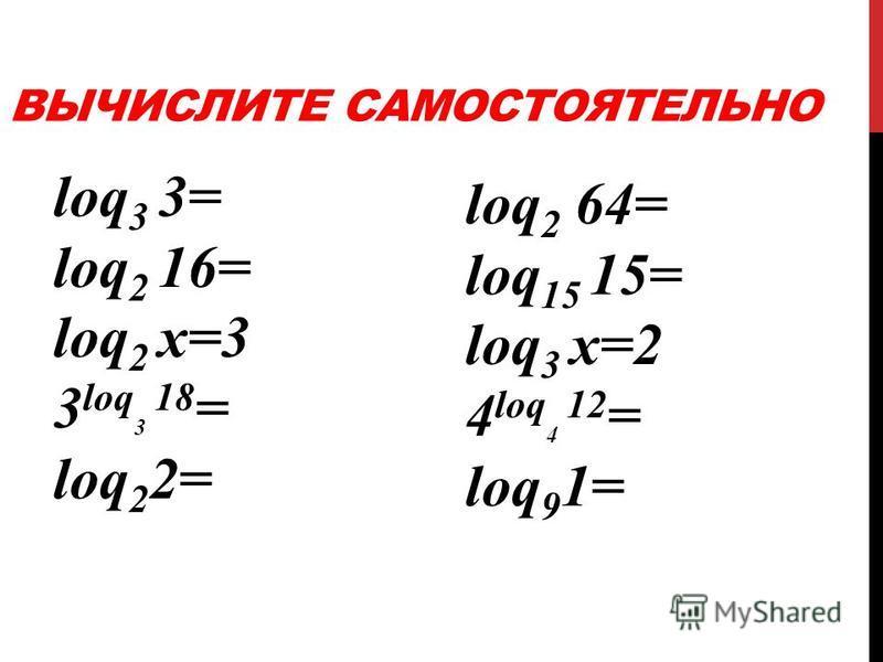 ВЫЧИСЛИТЕ САМОСТОЯТЕЛЬНО loq 3 3= loq 2 16= loq 2 х=3 3 loq 3 18 = loq 2 2= loq 2 64= loq 15 15= loq 3 х=2 4 loq 4 12 = loq 9 1=