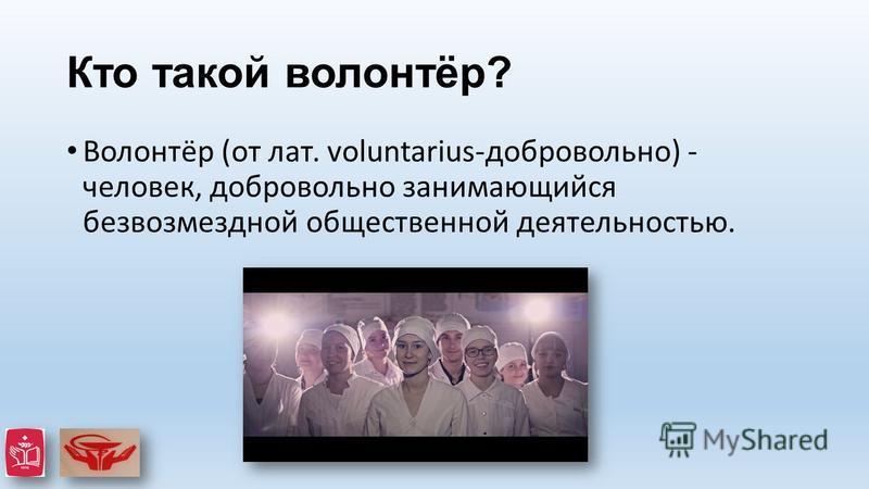 Кто такой волонтёр? Волонтёр (от лат. voluntarius-добровольно) - человек, добровольно занимающийся безвозмездной общественной деятельностью.