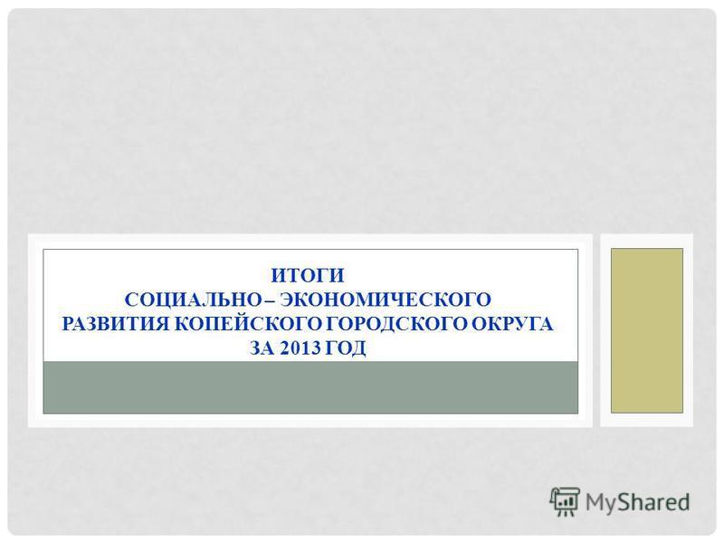 ИТОГИ СОЦИАЛЬНО – ЭКОНОМИЧЕСКОГО РАЗВИТИЯ КОПЕЙСКОГО ГОРОДСКОГО ОКРУГА ЗА 2013 ГОД
