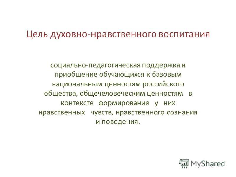 Цель духовно-нравственного воспитания социально-педагогическая поддержка и приобщение обучающихся к базовым национальным ценностям российского общества, общечеловеческим ценностям в контексте формирования у них нравственных чувств, нравственного созн
