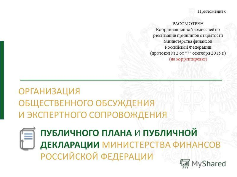 ОРГАНИЗАЦИЯ ОБЩЕСТВЕННОГО ОБСУЖДЕНИЯ И ЭКСПЕРТНОГО СОПРОВОЖДЕНИЯ Приложение 6 РАССМОТРЕН Координационной комиссией по реализации принципов открытости Министерства финансов Российской Федерации (протокол 2 от