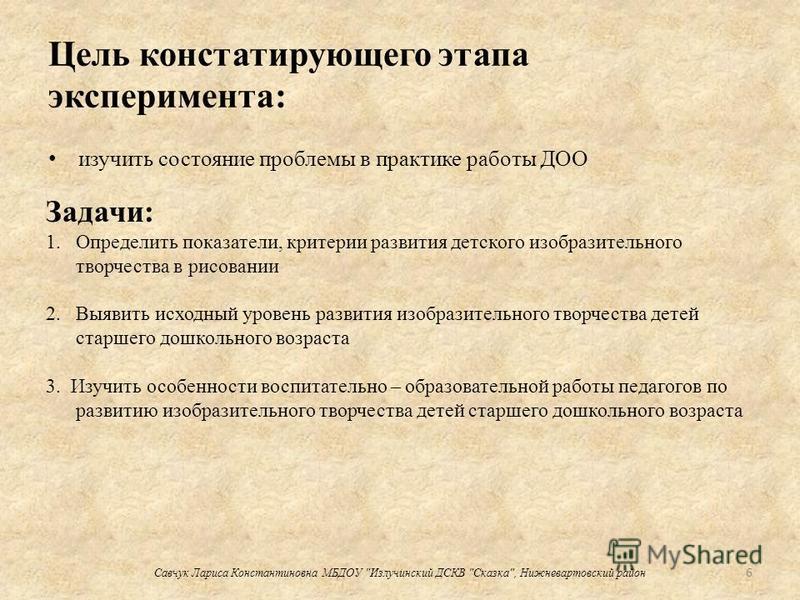 Цель констатирующего этапа эксперимента: изучить состояние проблемы в практике работы ДОО 6 Савчук Лариса Константиновна МБДОУ