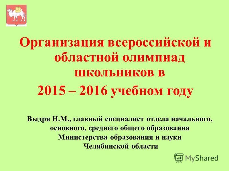 Выдря Н.М., главный специалист отдела начального, основного, среднего общего образования Министерства образования и науки Челябинской области Организация всероссийской и областной олимпиад школьников в 2015 – 2016 учебном году
