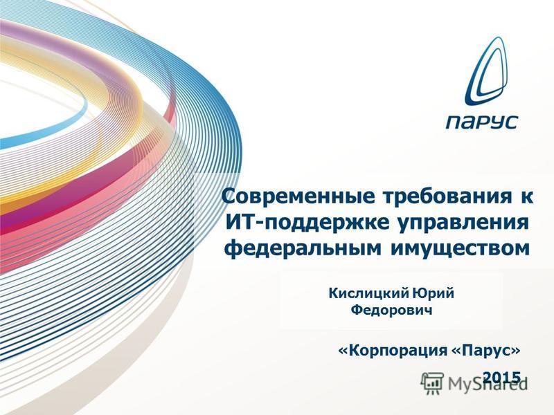 Современные требования к ИТ-поддержке управления федеральным имуществом «Корпорация «Парус» 2015 Кислицкий Юрий Федорович