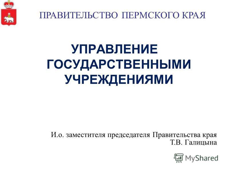 УПРАВЛЕНИЕ ГОСУДАРСТВЕННЫМИ УЧРЕЖДЕНИЯМИ И.о. заместителя председателя Правительства края Т.В. Галицына ПРАВИТЕЛЬСТВО ПЕРМСКОГО КРАЯ