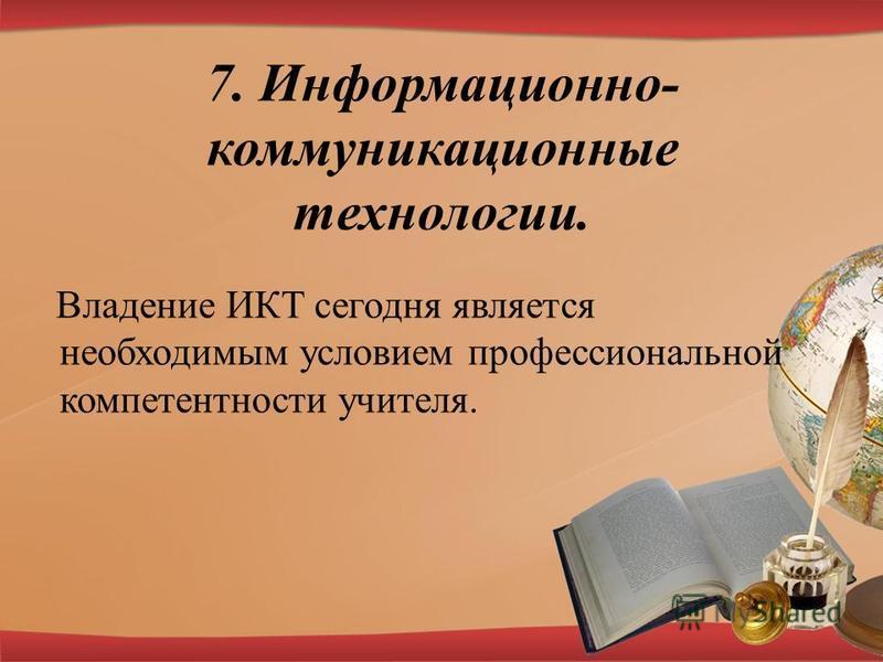 7. Информационно- коммуникационные технологии. Владение ИКТ сегодня является необходимым условием профессиональной компетентности учителя.