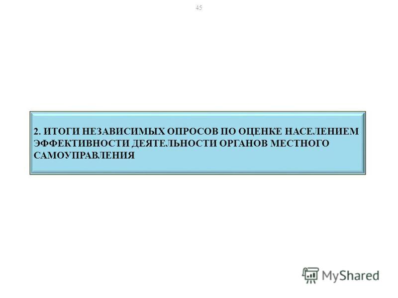 2. ИТОГИ НЕЗАВИСИМЫХ ОПРОСОВ ПО ОЦЕНКЕ НАСЕЛЕНИЕМ ЭФФЕКТИВНОСТИ ДЕЯТЕЛЬНОСТИ ОРГАНОВ МЕСТНОГО САМОУПРАВЛЕНИЯ 45