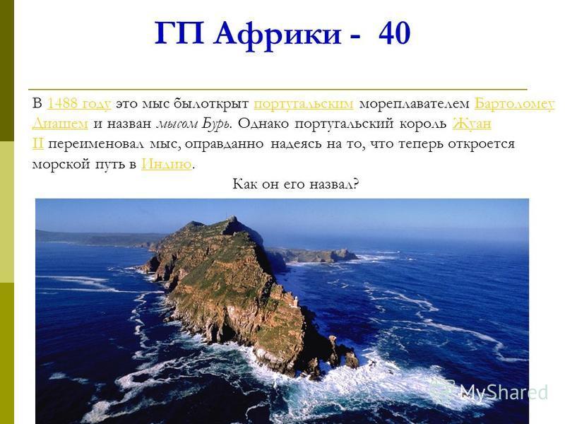 ГП Африки - 40 В 1488 году это мыс был открыт португальским мореплавателем Бартоломеу Диашем и назван мысом Бурь. Однако португальский король Жуан II переименовал мыс, оправданно надеясь на то, что теперь откроется морской путь в Индию.1488 году порт