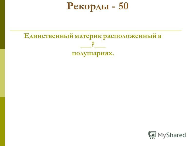 Рекорды - 50 Единственный материк расположенный в ___?___ полушариях.