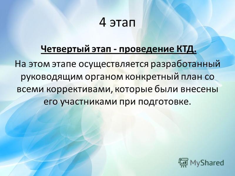 4 этап Четвертый этап - проведение КТД. На этом этапе осуществляется разработанный руководящим органом конкретный план со всеми коррективами, которые были внесены его участниками при подготовке.