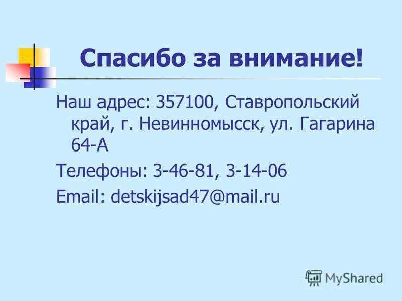 Спасибо за внимание! Наш адрес: 357100, Ставропольский край, г. Невинномысск, ул. Гагарина 64-А Телефоны: 3-46-81, 3-14-06 Email: detskijsad47@mail.ru