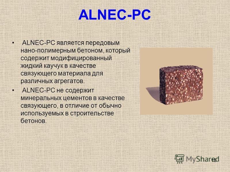 16 ALNEC-PC ALNEC-PC является передовым нано-полимерным бетоном, который содержит модифицированный жидкий каучук в качестве связующего материала для различных агрегатов. ALNEC-PC не содержит минеральных цементов в качестве связующего, в отличие от об