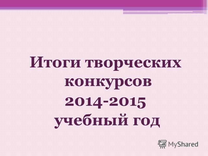 Итоги творческих конкурсов 2014-2015 учебный год