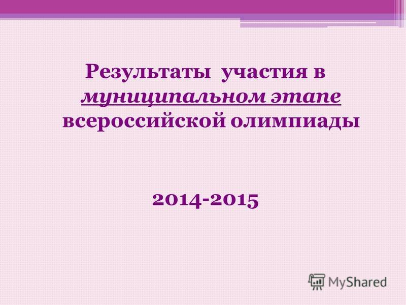 Результаты участия в муниципальном этапе всероссийской олимпиады 2014-2015