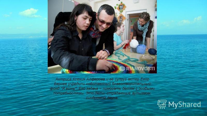 Актриса Ксения Алферова и ее супруг актер Егор Бероев учредили собственный благотворительный фонд Я есть. Его задача – помогать детям с особыми потребностями. Это дети, страдающие аутизмом, синдромом дауна.