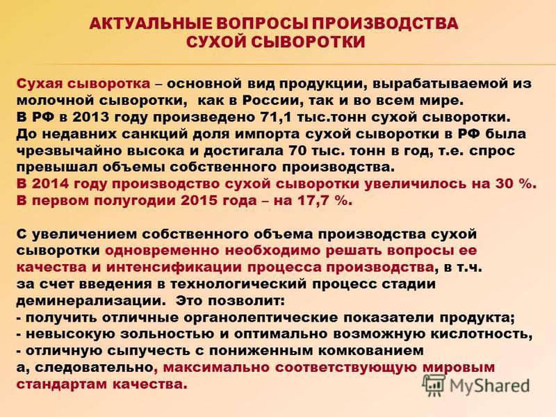 Сухая сыворотка – основной вид продукции, вырабатываемой из молочной сыворотки, как в России, так и во всем мире. В РФ в 2013 году произведено 71,1 тыс.тонн сухой сыворотки. До недавних санкций доля импорта сухой сыворотки в РФ была чрезвычайно высок