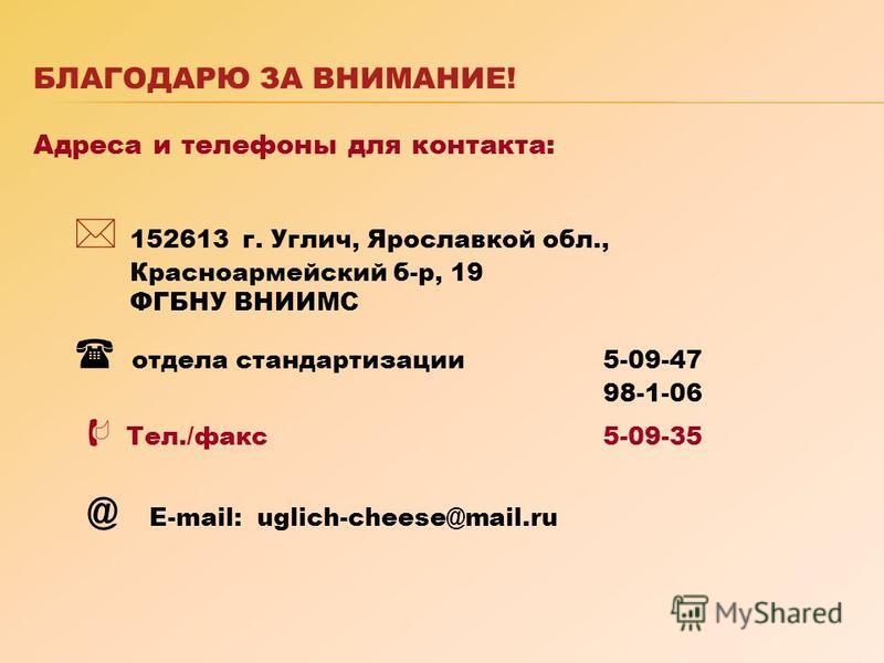 БЛАГОДАРЮ ЗА ВНИМАНИЕ! Адреса и телефоны для контакта: 152613 г. Углич, Ярославкой обл., Красноармейский б-р, 19 ФГБНУ ВНИИМС отдела стандартизации 5-09-47 98-1-06 Тел./факс 5-09-35 @ Е-mail: uglich-cheese@mail.ru