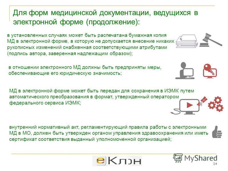 е Клон 14 Для форм медицинской документации, ведущихся в электронной форме (продолжение): в отношении электронного МД должны быть предприняты меры, обеспечивающие его юридическую значимость; МД в электронной форме может быть передан для сохранения в