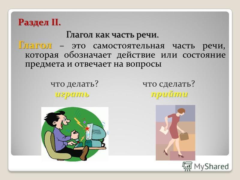 Раздел II. Глагол как часть речи. Глагол Глагол – это самостоятельная часть речи, которая обозначает действие или состояние предмета и отвечает на вопросы что делать? что сделать? играть прийти играть прийти