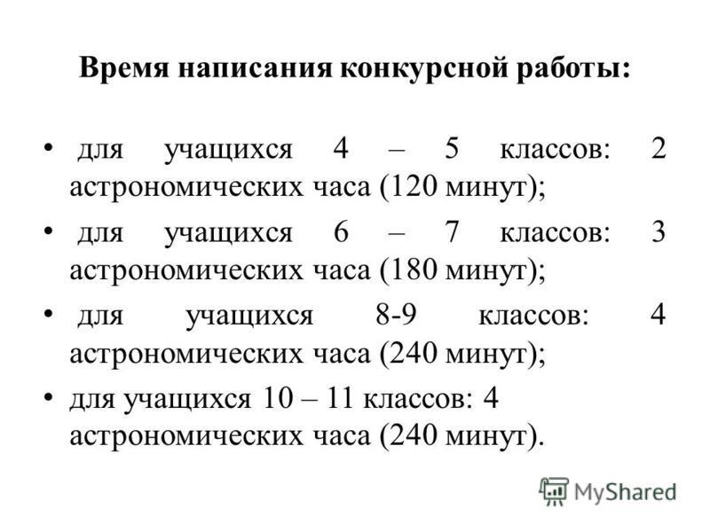 Время написания конкурсной работы: для учащихся 4 – 5 классов: 2 астрономических часа (120 минут); для учащихся 6 – 7 классов: 3 астрономических часа (180 минут); для учащихся 8-9 классов: 4 астрономических часа (240 минут); для учащихся 10 – 11 клас